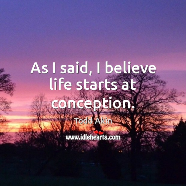 As I said, I believe life starts at conception. Todd Akin Picture Quote