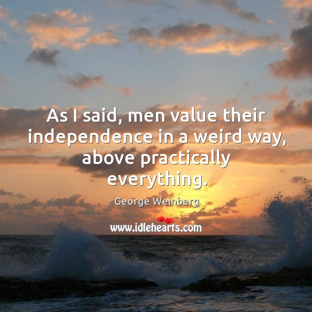 As I said, men value their independence in a weird way, above practically everything. Image