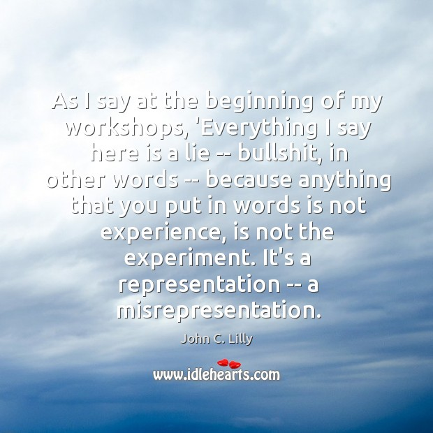 As I say at the beginning of my workshops, 'Everything I say John C. Lilly Picture Quote