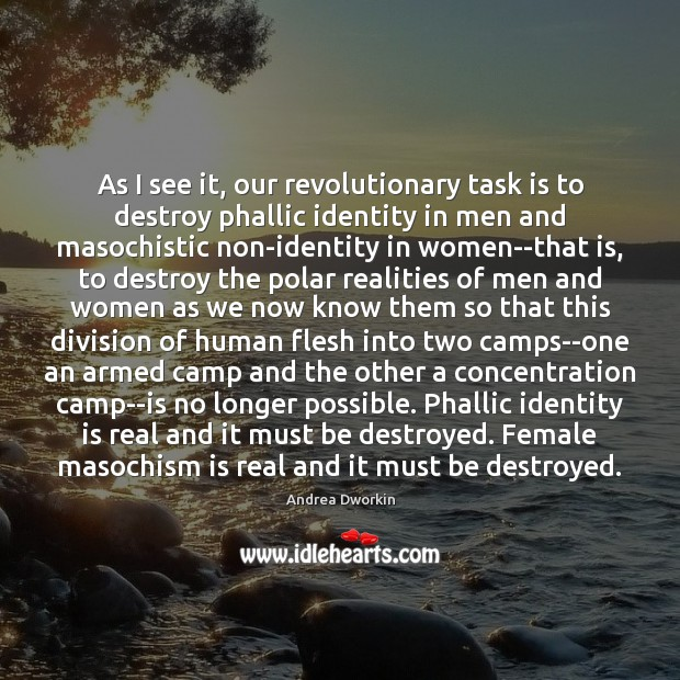As I see it, our revolutionary task is to destroy phallic identity Andrea Dworkin Picture Quote