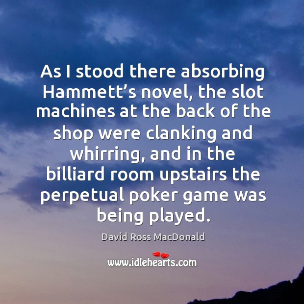 As I stood there absorbing hammett's novel, the slot machines at the back of the shop were Image