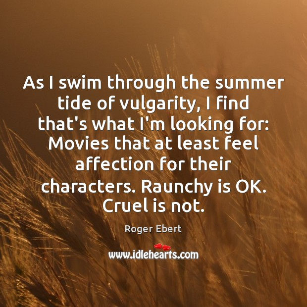 As I swim through the summer tide of vulgarity, I find that's Roger Ebert Picture Quote