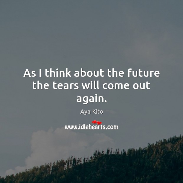 Image, As I think about the future the tears will come out again.