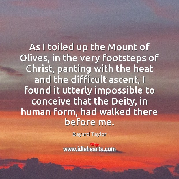 As I toiled up the Mount of Olives, in the very footsteps Bayard Taylor Picture Quote