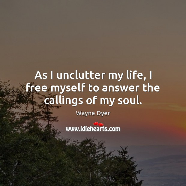 As I unclutter my life, I free myself to answer the callings of my soul. Wayne Dyer Picture Quote