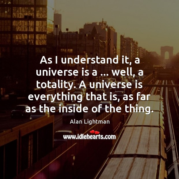 As I understand it, a universe is a … well, a totality. A Alan Lightman Picture Quote