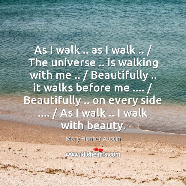 As I walk .. as I walk .. / The universe .. is walking with me .. / Mary Hunter Austin Picture Quote