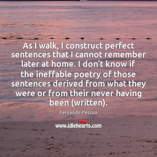 As I walk, I construct perfect sentences that I cannot remember later Fernando Pessoa Picture Quote