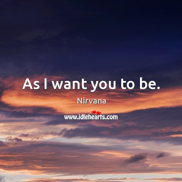 As I want you to be. Nirvana Picture Quote