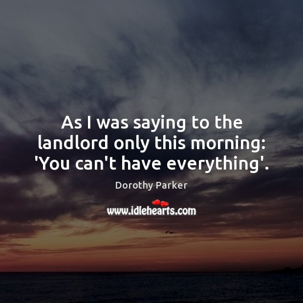 As I was saying to the landlord only this morning: 'You can't have everything'. Image