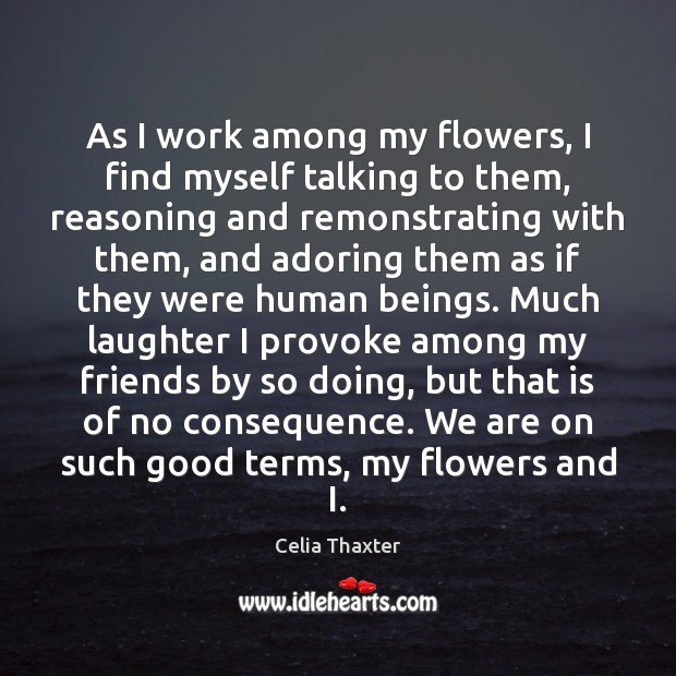 Image, As I work among my flowers, I find myself talking to them,