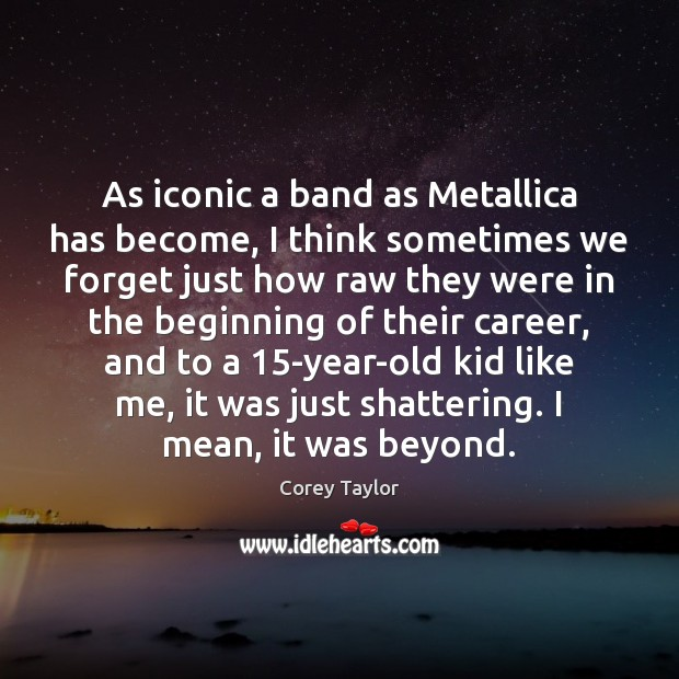 As iconic a band as Metallica has become, I think sometimes we Corey Taylor Picture Quote