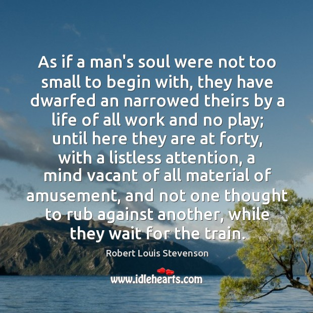 Image, As if a man's soul were not too small to begin with,