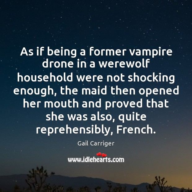 As if being a former vampire drone in a werewolf household were Gail Carriger Picture Quote