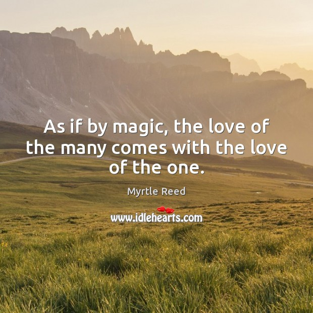 As if by magic, the love of the many comes with the love of the one. Myrtle Reed Picture Quote