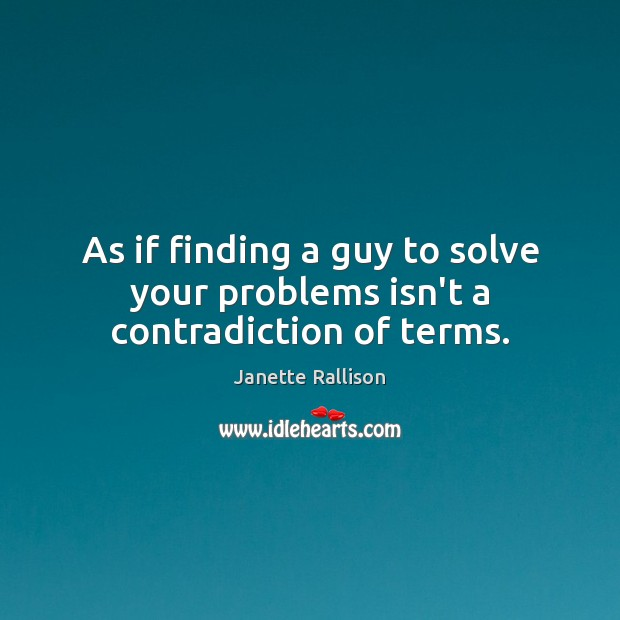 Image, As if finding a guy to solve your problems isn't a contradiction of terms.