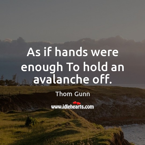 As if hands were enough To hold an avalanche off. Thom Gunn Picture Quote