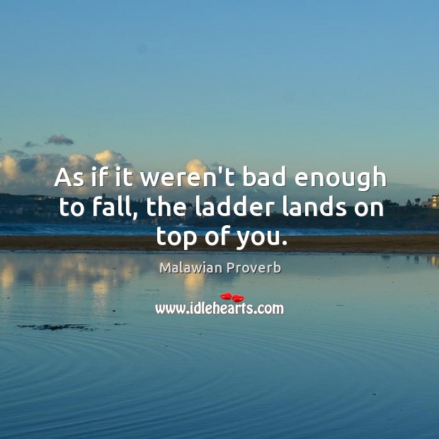 As if it weren't bad enough to fall, the ladder lands on top of you. Malawian Proverbs Image