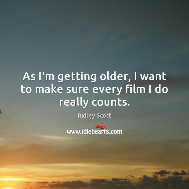 As I'm getting older, I want to make sure every film I do really counts. Ridley Scott Picture Quote