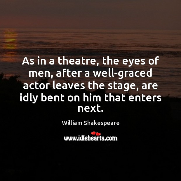 Image, As in a theatre, the eyes of men, after a well-graced actor