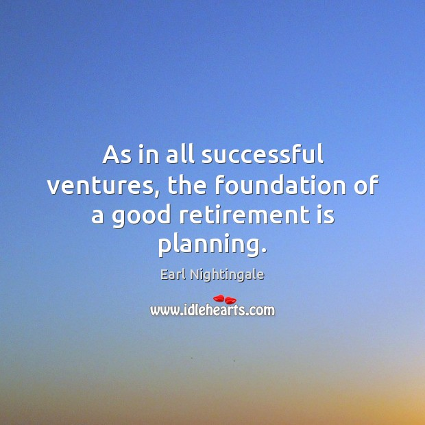 As in all successful ventures, the foundation of a good retirement is planning. Retirement Quotes Image