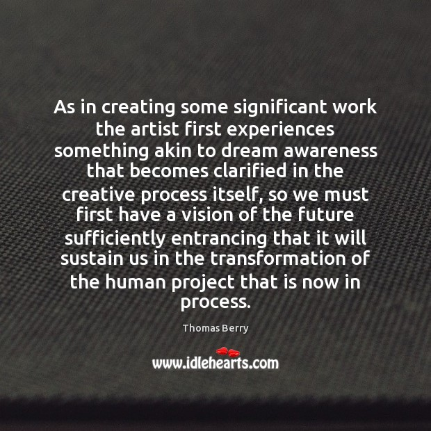 As in creating some significant work the artist first experiences something akin Thomas Berry Picture Quote