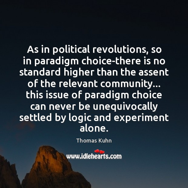 As in political revolutions, so in paradigm choice-there is no standard higher Image