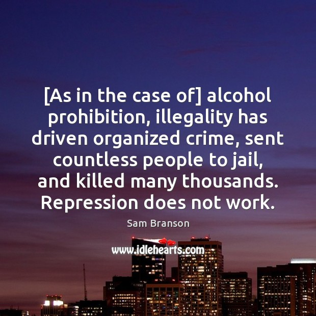 [As in the case of] alcohol prohibition, illegality has driven organized crime, Image