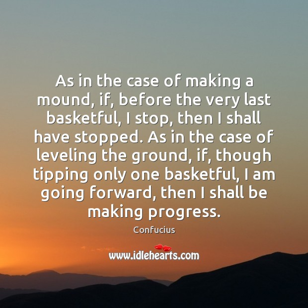 As in the case of making a mound, if, before the very Confucius Picture Quote