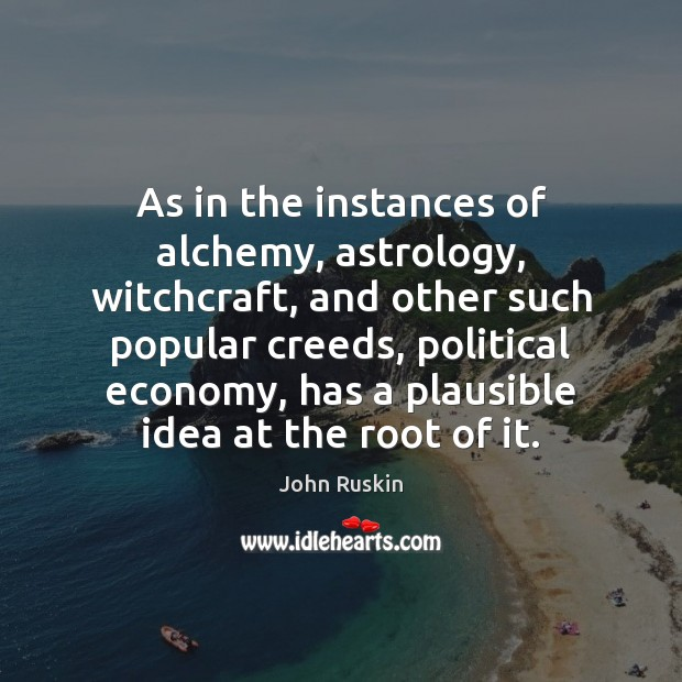 As in the instances of alchemy, astrology, witchcraft, and other such popular John Ruskin Picture Quote