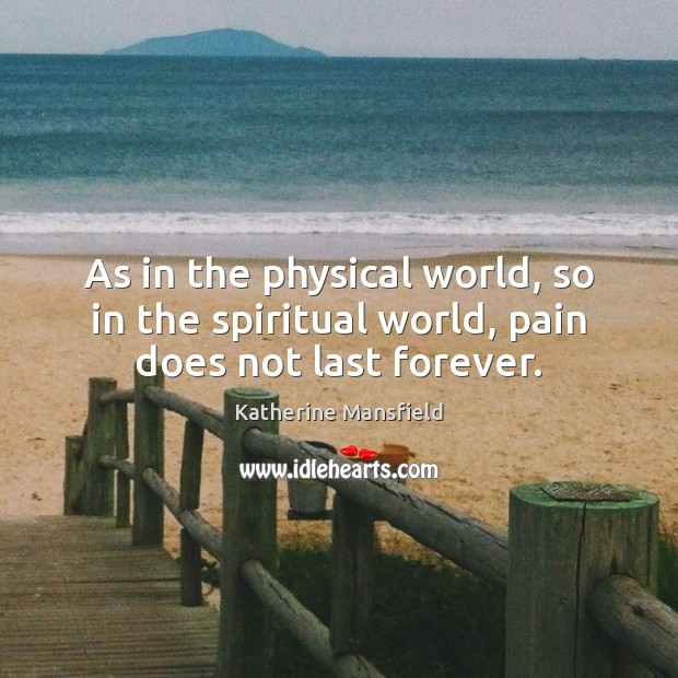 As in the physical world, so in the spiritual world, pain does not last forever. Katherine Mansfield Picture Quote