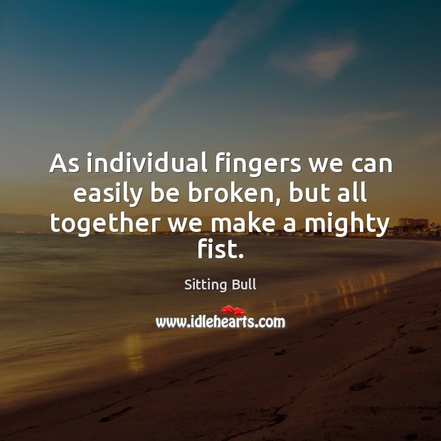 As individual fingers we can easily be broken, but all together we make a mighty fist. Image