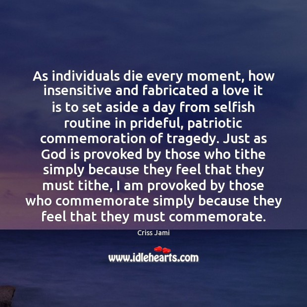 Image, Am, Aside, Because, Commemorate, Commemoration, Day, Die, Dies, Every, Fabricated, Feel, Feels, God, How, I Am, Individual, Individuals, Insensitive, Just, Love, Moment, Moments, Must, Patriotic, Provoked, Routine, Selfish, Simply, Those, Tithe, Tragedy, Who