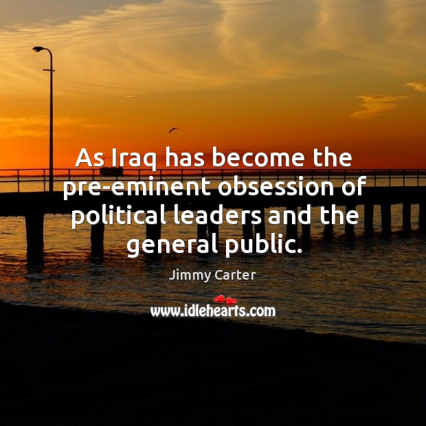 Image, As iraq has become the pre-eminent obsession of political leaders and the general public.