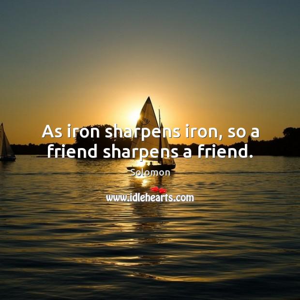 As iron sharpens iron, so a friend sharpens a friend. Image