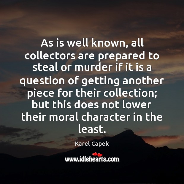 As is well known, all collectors are prepared to steal or murder Karel Capek Picture Quote