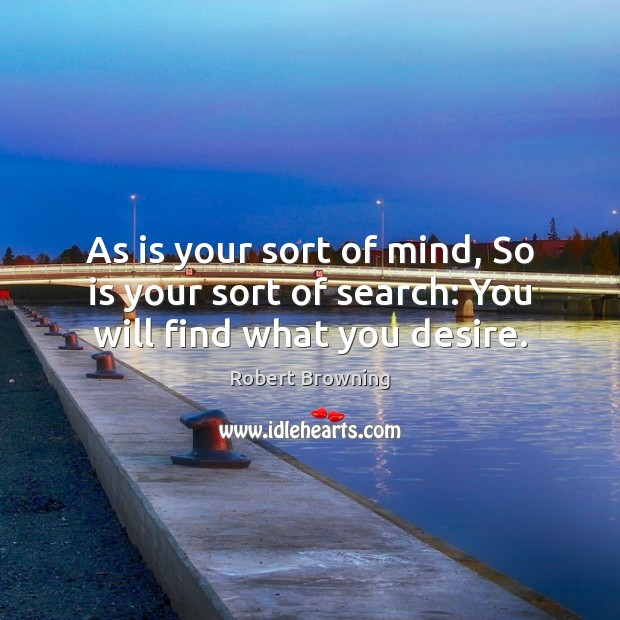 As is your sort of mind, So is your sort of search: You will find what you desire. Robert Browning Picture Quote