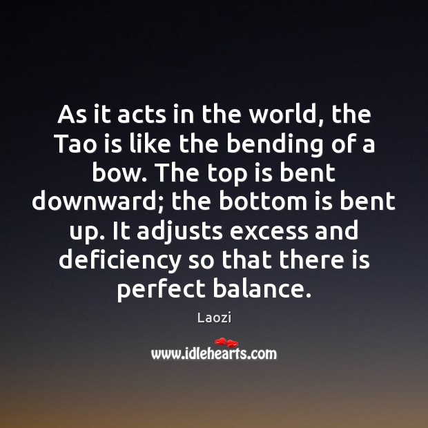 As it acts in the world, the Tao is like the bending Laozi Picture Quote