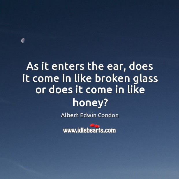 As it enters the ear, does it come in like broken glass or does it come in like honey? Image