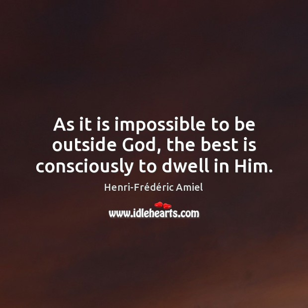 As it is impossible to be outside God, the best is consciously to dwell in Him. Henri-Frédéric Amiel Picture Quote