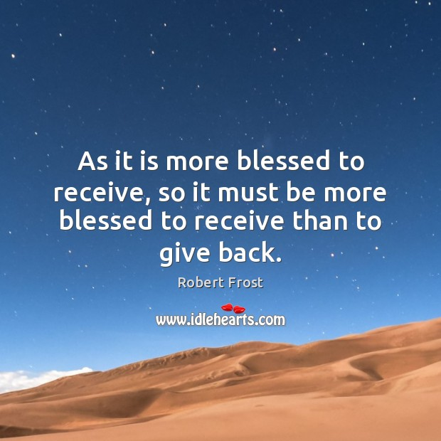 As it is more blessed to receive, so it must be more blessed to receive than to give back. Robert Frost Picture Quote