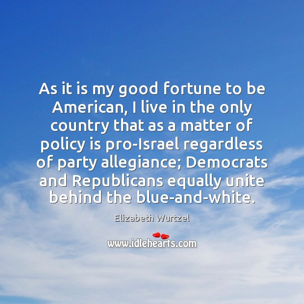 As it is my good fortune to be American, I live in Elizabeth Wurtzel Picture Quote