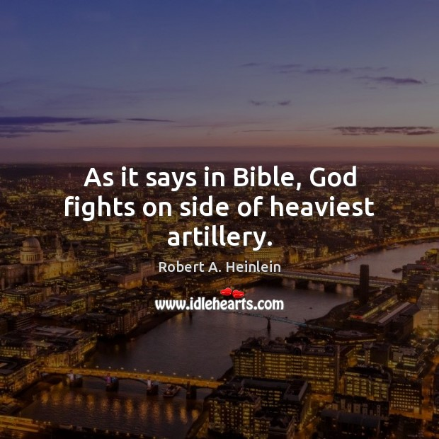 As it says in Bible, God fights on side of heaviest artillery. Robert A. Heinlein Picture Quote