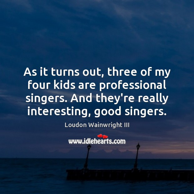 As it turns out, three of my four kids are professional singers. Loudon Wainwright III Picture Quote