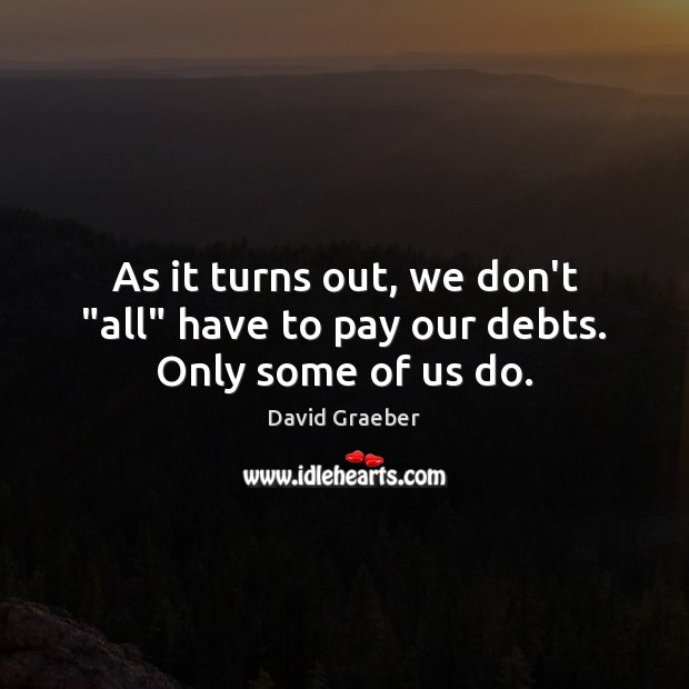 """As it turns out, we don't """"all"""" have to pay our debts. Only some of us do. Image"""