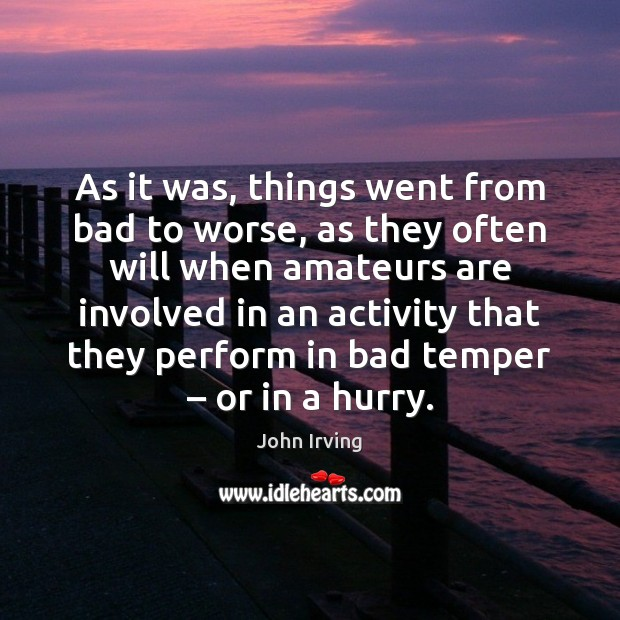 As it was, things went from bad to worse, as they often John Irving Picture Quote