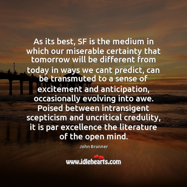 As its best, SF is the medium in which our miserable certainty John Brunner Picture Quote