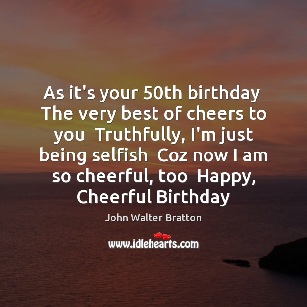 As it's your 50th birthday  The very best of cheers to you John Walter Bratton Picture Quote