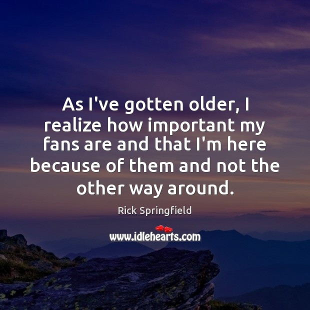 As I've gotten older, I realize how important my fans are and Rick Springfield Picture Quote