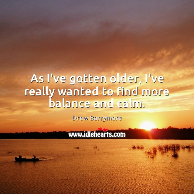 As I've gotten older, I've really wanted to find more balance and calm. Image